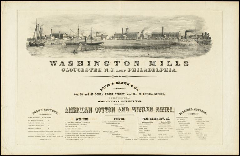 Washington Mills Gloucester N.J. near Philadelphia. David S. Brown & Co. Nos. 38 and 40 South Front Street, and No. 29 Letitia Street, Philadelphia, selling agents for the following American cotton and woolen goods. [graphic] :
